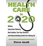 img - for By Stephen Jacob Health Care in 2020: Where Uncertain Reform, Bad Habits, Too Few Doctors and Skyrocketing Costs Are (1st First Edition) [Paperback] book / textbook / text book