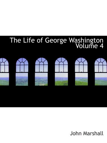 The Life of George Washington Volume 4: Commander in Chief of the American Forces During t