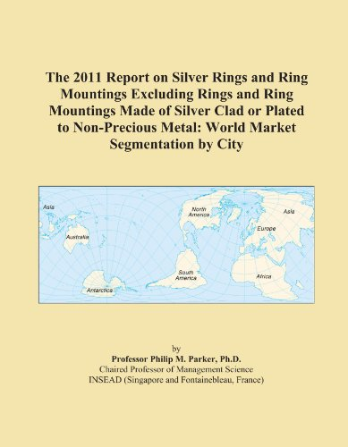 The 2011 Report on Silver Rings and Ring Mountings Excluding Rings and Ring Mountings Made of Silver Clad or Plated to Non-Precious Metal: World Market Segmentation by City