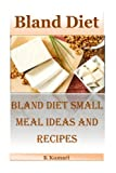 Bland Diet: Bland Diet Small Meal Ideas and Recipes(Nutritional Health Benefits and Uses of Bland Diet,Acid Reflux,Ulcers,Stomach Surgery,Gastrointestinal Disorders)