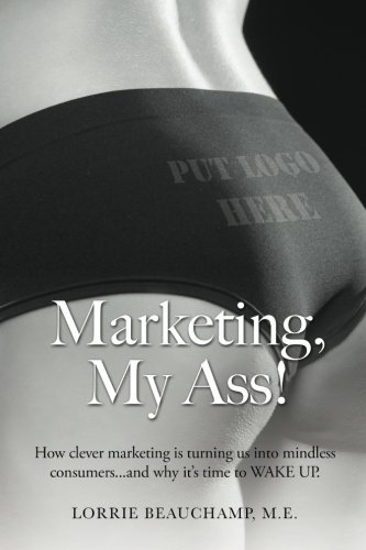 Marketing, My Ass!: How clever marketing is turning us into mindless consumers and why it's time to WAKE UP.