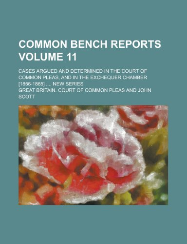 Common Bench Reports; Cases Argued and Determined in the Court of Common Pleas, and in the Exchequer Chamber [1856-1865] .... New Series Volume 11