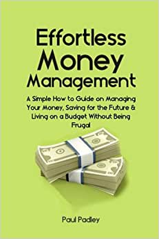 Effortless Money Management: A Simple How To Guide On Managing Your Money, Saving For The Future And Living On A Budget Without Being Frugal