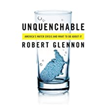 Unquenchable: America's Water Crisis and What to do About it (       UNABRIDGED) by Robert Glennon Narrated by J. Paul Guimont