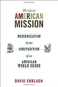 The Great American Mission: Modernization and the Construction of an American World Order (America in the World) download ebook