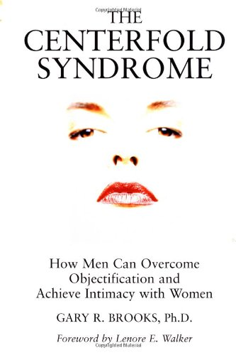 The Centerfold Syndrome: How Men Can Overcome Objectification and Achieve Intimacy with Women