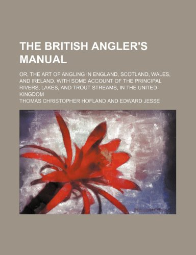 The British Angler's Manual; Or, the Art of Angling in England, Scotland, Wales, and Ireland. With Some Account of the Principal Rivers, Lakes, and Trout Streams, in the United Kingdom