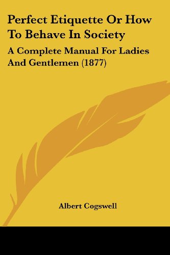 Perfect Etiquette or How to Behave in Society: A Complete Manual for Ladies and Gentlemen (1877)