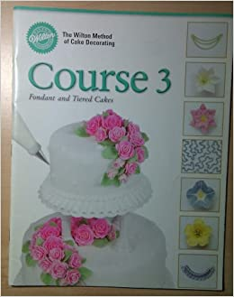 Wilton Cake Decorating Course Books Download : The Wilton Method of Cake Decorating: Course 3 Fondant and ...