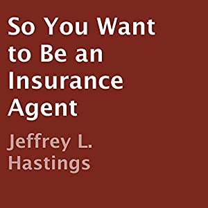 So You Want to Be an Insurance Agent | [Jeffrey L. Hastings]