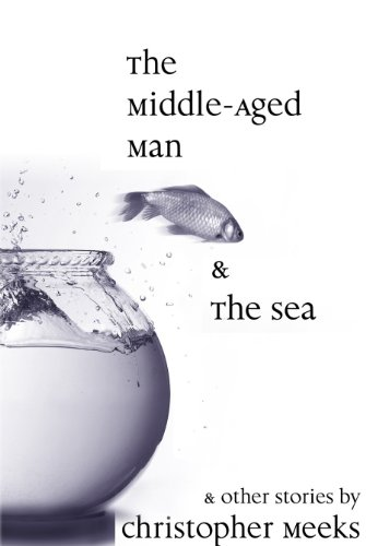 Fans of Raymond Carver And Richard Ford Are in For a Treat With The Short Stories Collected in  The Middle-Aged Man and the Sea by Christopher Meeks  4.5 Stars – 99 Cents!