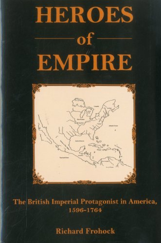 Heroes Of Empire: The British Imperial Protagonist in America, 1596-1764