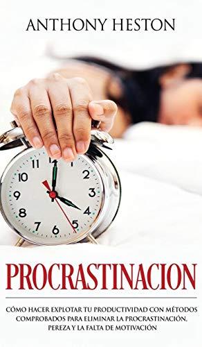 Procrastinación Como Hacer Explotar tu Productividad con Métodos Comprobados para Eliminar la Procrastinación, Pereza y la Falta de Motivación  [Heston, Anthony] (Tapa Dura)
