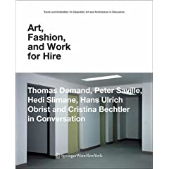 Art, Fashion and Work for Hire: Thomas Demand, Peter Saville, Hedi Slimane, Hans Ulrich Obrist and Cristina Bechtler in Conversation (Kunst und Architektur im Gespraech   Art and Architecture in Discussion(closed))