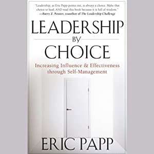 Leadership by Choice: Increasing Influence and Effectiveness through Self-Management | [Eric Papp]