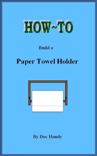 How to Build a Paper Towel Holder (Doc Handy's Furniture Building & Finishing Series Book 1)