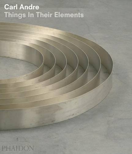 Carl Andre. Things In Their Elements (20th Century Living Masters)
