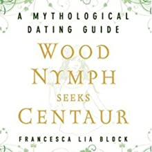 Wood Nymph Seeks Centaur: A Mythological Dating Guide (       UNABRIDGED) by Francesca Lia Block Narrated by Lisa Renee Pitts