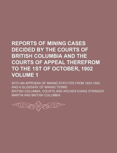 Reports of mining cases decided by the courts of British Columbia and the courts of appeal therefrom to the 1st of October, 1902 Volume 1; with an ... from 1853-1902 and a glossary of mining terms