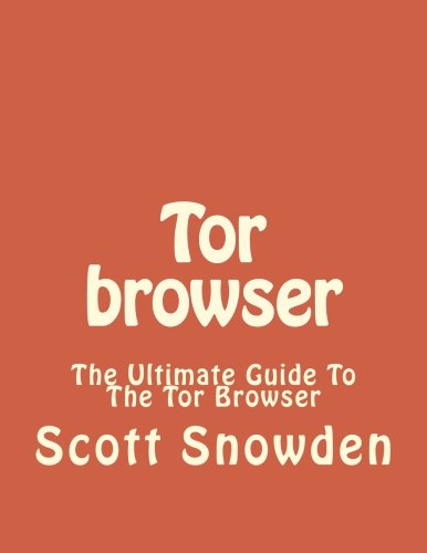 Tor browser: The Ultimate Guide To The Tor Browser (Tow Browser, Privacy, Internet, Silk Road)
