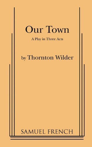 thornton wilder our town essays Dedicated to preserving and expanding the legacy of thornton wilder, a three time pulitzer prize winner and the only winner for both fiction and drama.