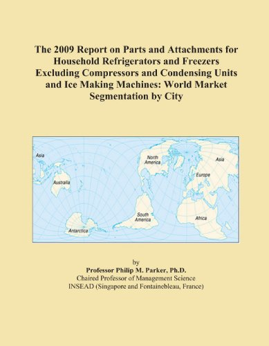 The 2009 Report on Parts and Attachments for Household Refrigerators and Freezers Excluding Compressors and Condensing Units and Ice Making Machines: World Market Segmentation by City
