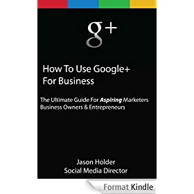 How To Use Google+ For Business - The Ultimate Guide for Aspiring Marketers Business Owners & Entrepreneurs - Limited Edition
