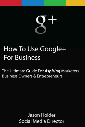 How To Use Google+ For Business – The Ultimate Guide for Aspiring Marketers Business Owners & Entrepreneurs – Limited Edition