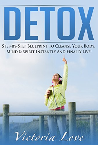 Detox: Detox And Cleanse For Explosive Energy: Step-By-Step Blueprint To Cleanse And Detox Your Body, Mind & Spirit Instantly And Finally Live Free! (Detox ... Day Green Smoothie Cleanse, Cleanse Diet)