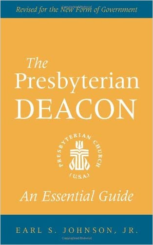 The Presbyterian Deacon: An Essential Guide, Revised for the New Form of Government written by Jr.  Earl S. Johnson