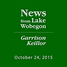 October 24, 2015: The News from Lake Wobegon  by  A Prairie Home Companion with Garrison Keillor  Narrated by Garrison Keillor