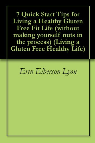 7 Quick Start Tips for Living a Healthy Gluten Free Fit Life (without making yourself nuts in the process) (Living a Gluten Free Healthy Life)