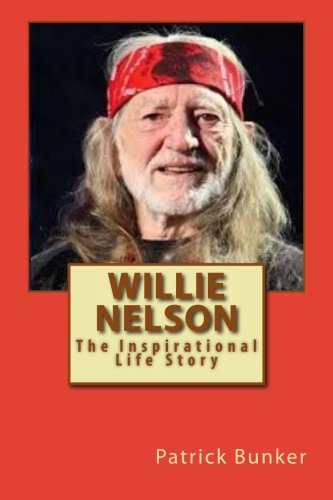 Willie Nelson: The Inspirational Life Story of Willie Nelson; Song Writer, Musician, Social Activist, and Teacher of Nev