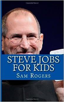 Steve Jobs for Kids: A Biography of Steve Jobs Just for Kids!: Sam ...