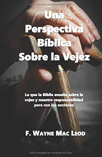 Una Perspectiva Bíblica Sobre la Vejez Lo que la Biblia enseña sobre la vejez y nuestre responsabilidad para con los ancianos  [Mac Leod, F. Wayne] (Tapa Blanda)