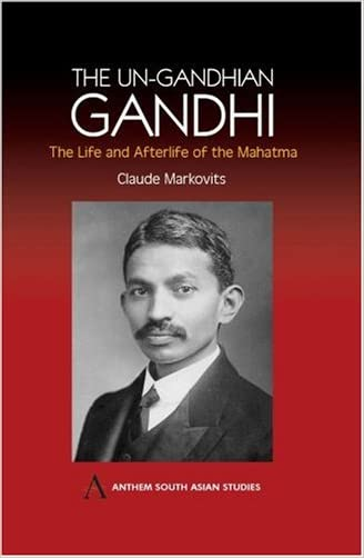The Un-Gandhian Gandhi: The Life and Afterlife of the Mahatma (Anthem South Asian Studies) written by Claude Markovits