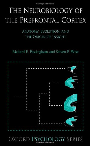 The Neurobiology of the Prefrontal Cortex: Anatomy, Evolution, and the Origin of Insight (Oxford Psychology)