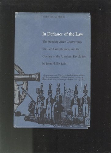 In Defiance of the Law: The Standing-Army Controversy, the Two Constitutions, and the Coming of the American Revolution
