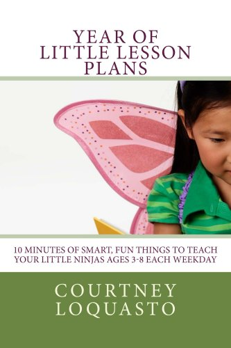 YEAR of LITTLE LESSON PLANS: 10 Minutes of Smart, Fun Things to Teach Your Little Ninjas Ages 3-8 Each Weekday