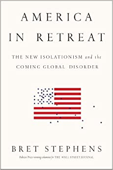 Stephens – America in Retreat: The New Isolationism and the Coming Global Disorder