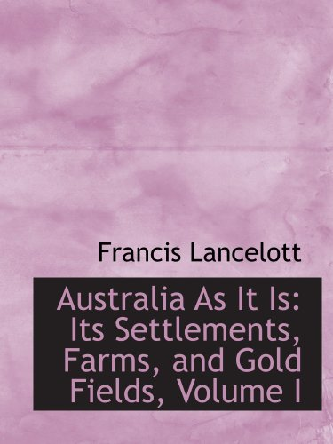 Australia As It Is: Its Settlements, Farms, and Gold Fields, Volume I