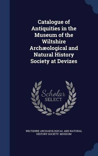 Catalogue of Antiquities in the Museum of the Wiltshire Archæological and Natural History Society at Devizes
