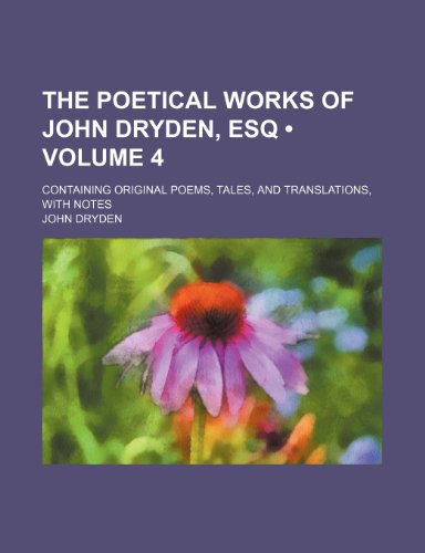 The poetical works of John Dryden, esq (Volume 4); containing original poems, tales, and translations, with notes