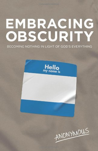Embracing Obscurity: Becoming Nothing in Light of God's Everything: Anonymous Anonymous: 9781433677816: Amazon.com: Books