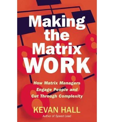 making-the-matrix-work-how-matrix-managers-engage-people-and-cut-through-complexity-by-author-kevan-