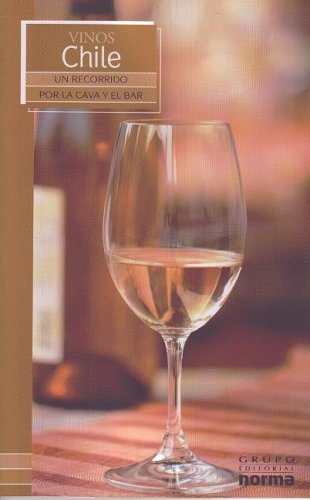 Vinos Chile/ Wines of Chile (Un Recorrido Por La Cava Y El Bar/ a Visit to the Wine Cellar and Bar) (Spanish Edition) by Grupo Editorial Norma