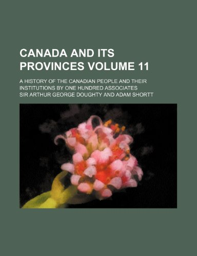 Canada and its provinces Volume 11 ; a history of the Canadian people and their institutions by one hundred associates