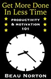 img - for Get More Done in Less Time: How to Be More Productive and Stop Procrastinating: (Increase Productivity, Overcome Procrastination, and Get Motivated) (Productivity & Motivation 101) book / textbook / text book