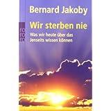 """Wir sterben nie: Was wir heute �ber das Jenseits wissen k�nnenvon """"Bernard Jakoby"""""""