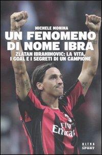 Un fenomeno di nome Ibra. Zlatan Ibrahimovic: la vita, i goal e i segreti di un campione [Perfect] / Michele Monina (著); Castelvecchi (刊)